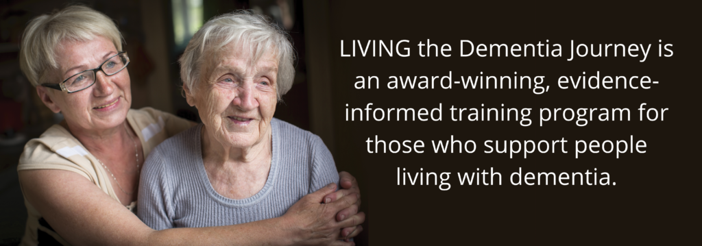 Woman hugs her mother. Text over image reads: LIVING the Dementia Journey is an award-winning, evidence-informed training program for those who support people living with dementia.